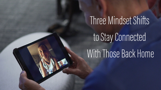 three mindset shifts to stay connected with those back home